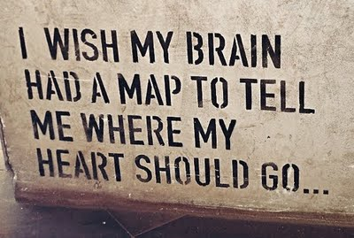 I wish my brain had a map to tell me where my heart should go.