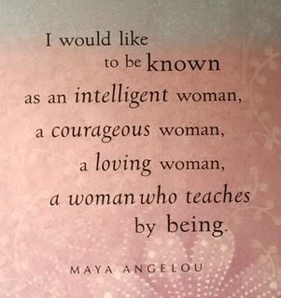 I would like to be known as an intelligent woman, a courages woman, a loving woman, a woman who teaches by being