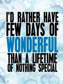 I'd rather have few days of wonderful than a lifetime of nothing special