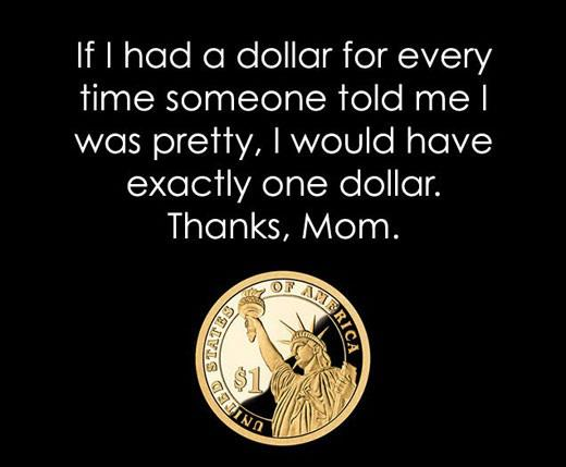 If I had a dollar for every time someone told me I was pretty, I would have exactly one dollar. Thanks, Mom