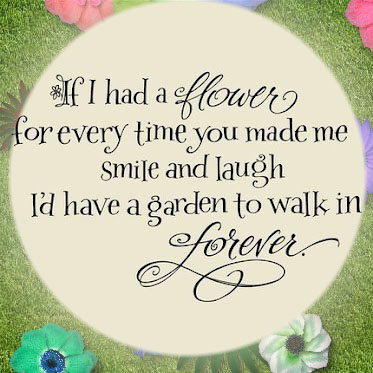 If I had a flower for every time yo umade me smile and laugh I'd have a garden to walk in forever.