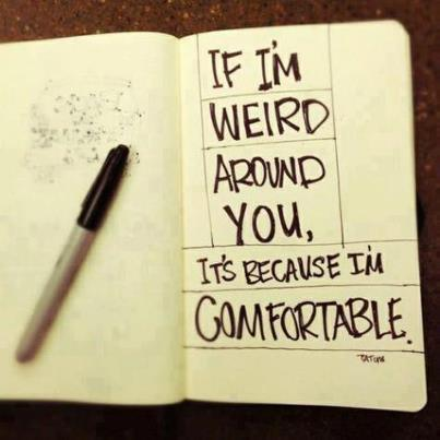 If I'm weird around you, it's because I'm comfortable
