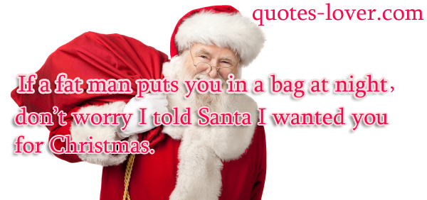 If a fat man puts you in a bag at night, don't worry I told Santa I wanted you for Christmas