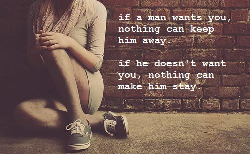 If a man wants you, nothing can keep him away. If he doesn't want you, nothing can make him stay.