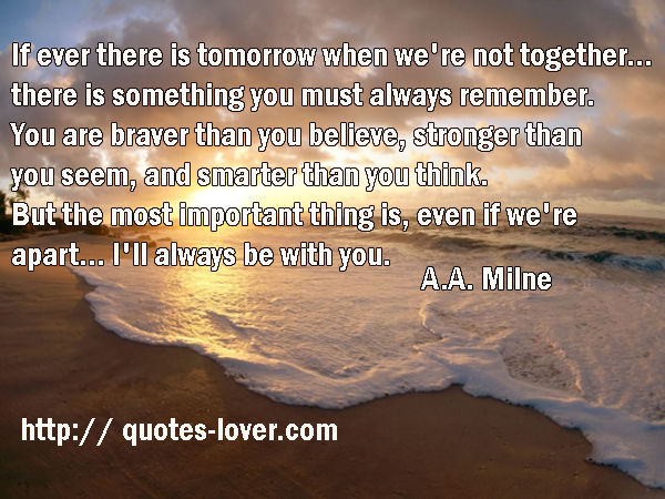 If ever there is tomorrow when we're not together... there is something you must always remember. You are braver than you believe, stronger than you seem, and smarter than you think. But the most important thing is, even if we're apart... I'll always be with you.