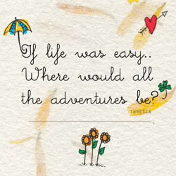 If life was easy. Where would all the adventures be?