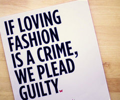 If loving fashion is a crime, we plead guity
