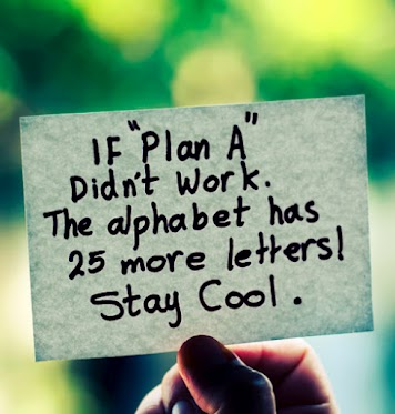 If plan A didn't work. The alphabet has 25 more letters! Stay Cool.