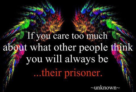If you care too much about what other people think you will always be their prisoner