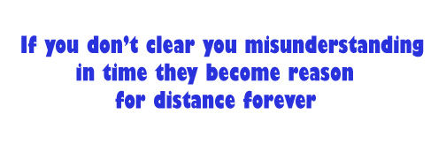 If you don't clear you misunderstanding in time they become reason for distance forever