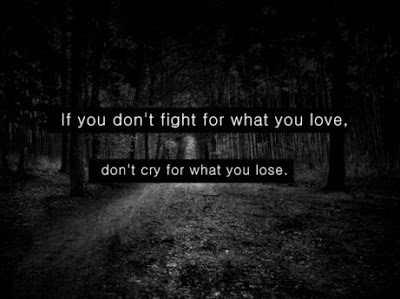 If you don't fight for what you love, don't cry for what you lose.