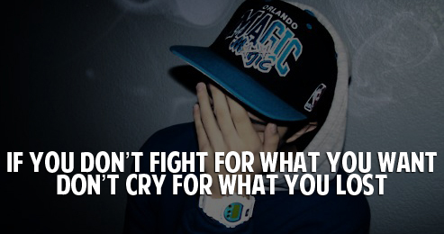 If you don't fight for what you want don't cry for what you lost