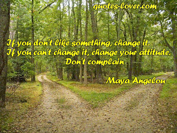 If you don't like something change it. If you can't change it change your attitude. Don't complain.