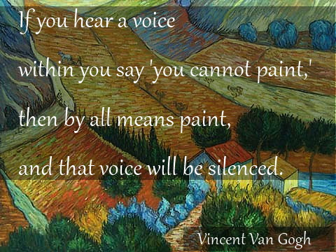 If you hear a voice within you say 'you cannot paint', then by all means paint and that voice will be silenced.