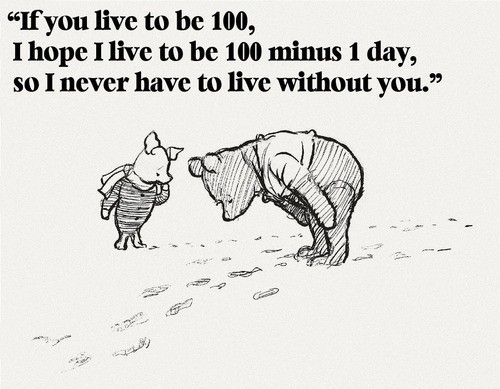 If you live to be 100, I hope I live to be 100 minus 1 day, so I never have to live without you