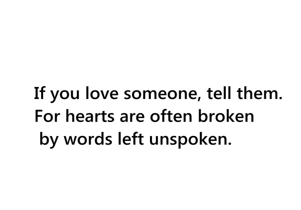 If you love someone, tell them. For hearts are often broken by words left unspoken