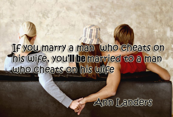 If you marry a man who cheats on his wife you'll be married to a man who cheats on his wife