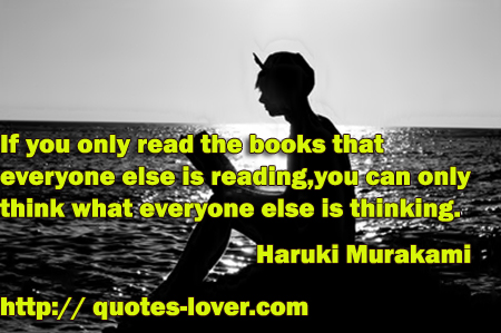 If you only read the books that everyone else is reading, you can only think what everyone else is thinking