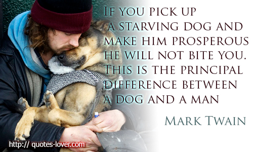 If you pick up a starving dog and make him prosperous he will not bite you. This is the principal difference between a dog and a man