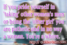 If you pride yourself in 'taking' other women's men or being the 'other girl' you are pathetic and in no way a woman. You're a whore