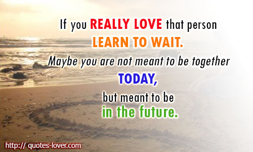 If you really love that person learn to wait. Maybe you are not meant to be together today, but meant to be in the future
