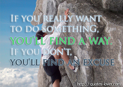 If you really want to do something, you'll find a way. If you don't, you'll find an excuse