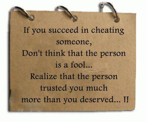 If you succeed in cheating someone. Don't think that the person is a fool. Realize that the person trusted you much more than you deserved
