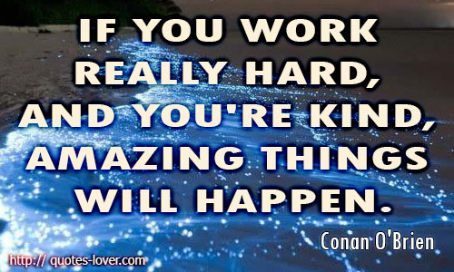 If you work really hard, and you're kind, amazing things will happen.