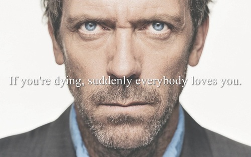 If you're dying, suddenly everybody loves you
