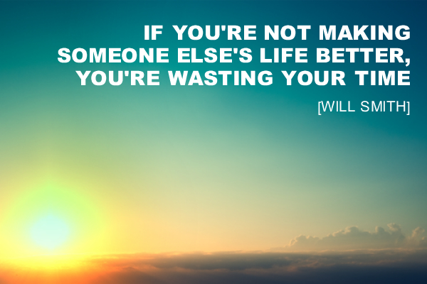 If you're not making someone else's life better, you're wasting your time