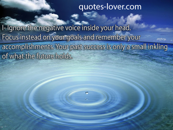 I- Ignore the negative voice inside your head. Focus instead on your goals and remember your accomplishments. Your past success is only a small inkling of what the future holds