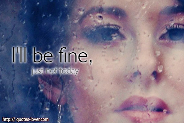 I'll be fine, just not today.