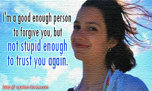 I'm a good enough person to forgive you, but not stupid enough to trust you again.