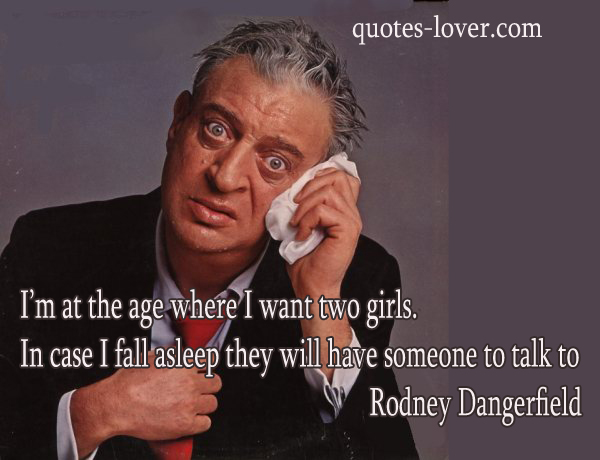 I'm at the age where I want two girls In case I fall asleep they will have someone to talk to