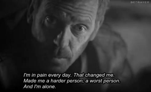 I'm in pain every day .That changed me. Made me a harder person, a worst person. And I'm alone.