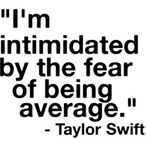 I'm intimidated by the fear of being average