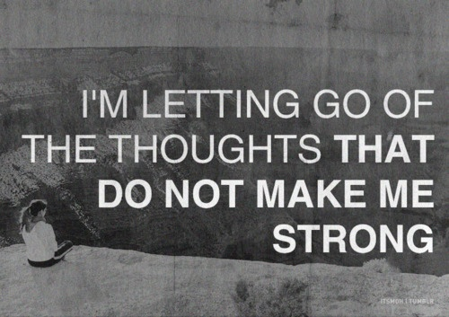 I'm letting go of the thoughts that do not make me strong