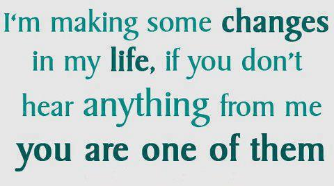 I'm making some changes in my life, if you don't hear anything from me you are one of them