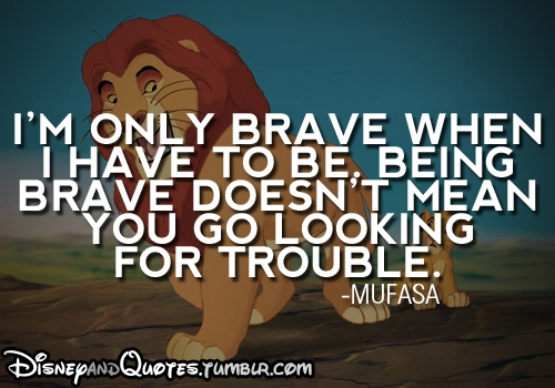 I'm only brave when I have to be, being brave doesn't mean you go looking for trouble