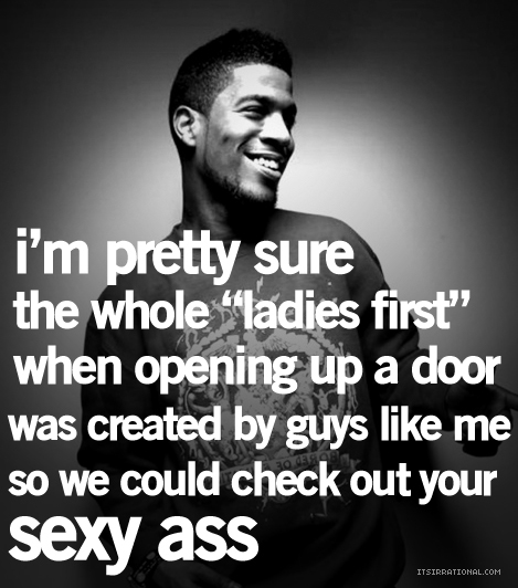 "I'm pretty sure the whole ""ladies first"" when opening up a door was created by guys like me so we could check out your sexy ass"