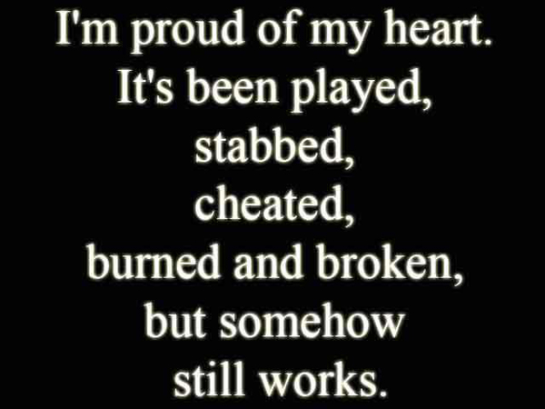I'm proud of my heart It's been played, stabbed, cheated, burned and broken but somehow still works