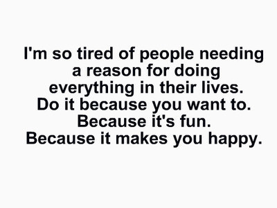 I'm so tired of people needing a reason for doing everything in their lives. Do it because you want to. Because it's fun. Because it makes you happy