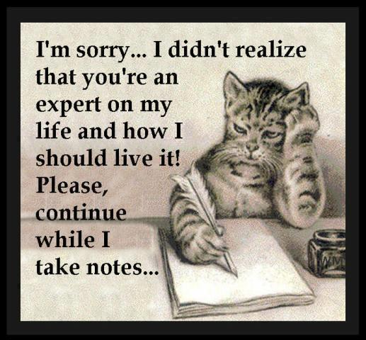 I'm sorry.. I didn't realize that you're an expert on my life and how I should live it! Please, continue while I take notes.