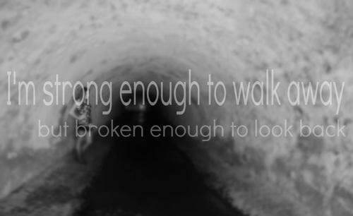 I'm strong enough to walk away but broken enough to look back