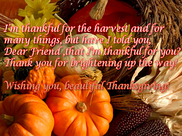I'm thankful for the harvest and for  many things, but have I told you,  Dear Friend ,that I'm thankful for you? Thank you for brightening up the way! Wishing you, beautiful Thanksgiving!