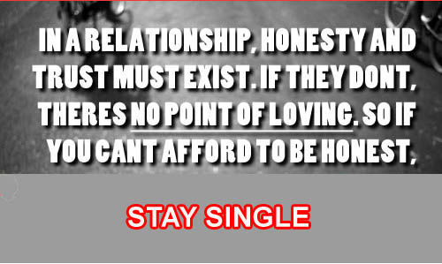 In a relationship honesty and trust must exist if they don't theres no point of loving So if you can't afford to ne honest stay single
