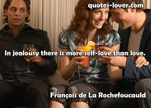 In jealousy there is more self-love than love