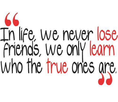 In life, we never lose friends, we only learn who the true ones are