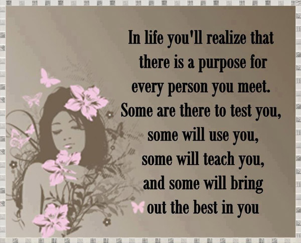 In life you'll realize that there is a purpose for every person you meet Some are there to test you, some will use you, some will teach you, and some will bring out the best in you