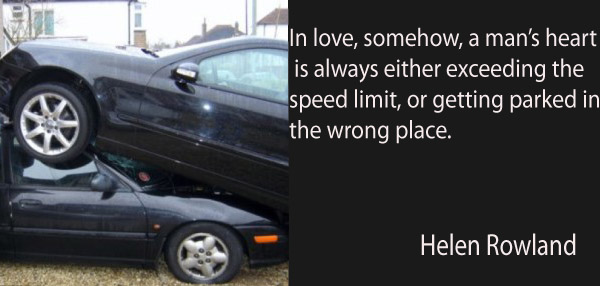 In love, somehow, a man's heart is always either exceeding the speed limit, or getting parked in the wrong place.